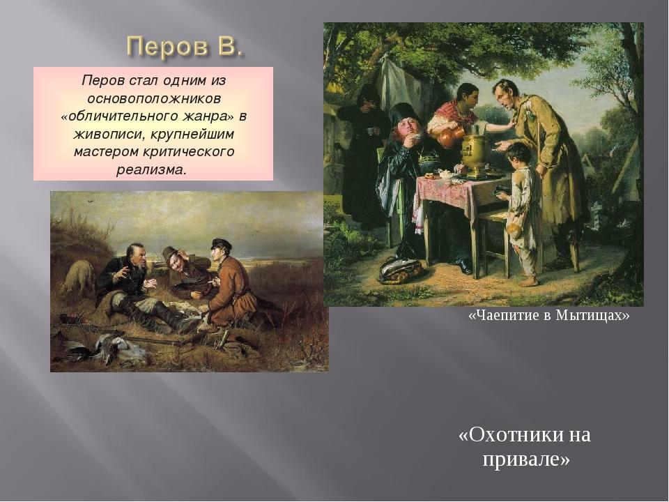 «Чаепитие в Мытищах» «Охотники на привале» Перов стал одним из основоположник...