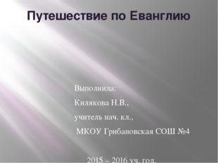 Путешествие по Еванглию Выполнила: Килякова Н.В., учитель нач. кл., МКОУ Гриб