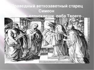Праведный ветхозаветный старец Симеон ( «Ныне отпускаеши раба Твоего , Владык