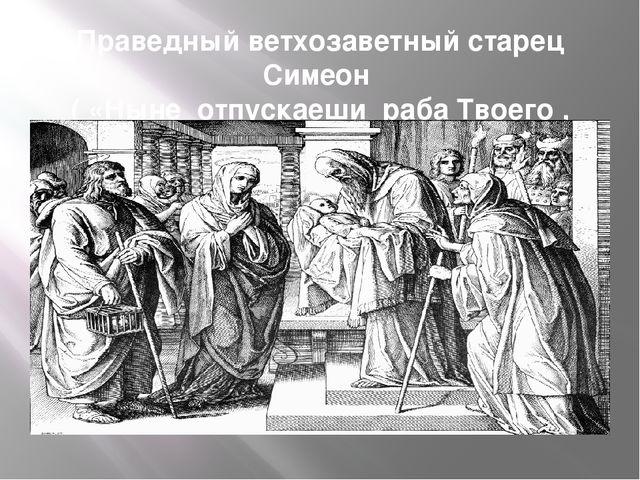 Праведный ветхозаветный старец Симеон ( «Ныне отпускаеши раба Твоего , Владык...