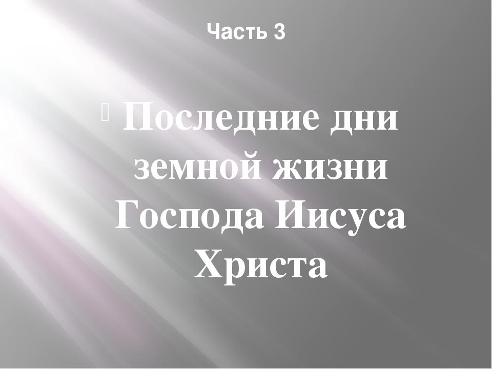 Часть 3 Последние дни земной жизни Господа Иисуса Христа
