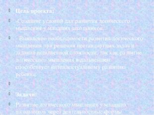 Цель проекта: -Создание условий для развития логического мышления у младших ш