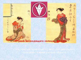 Страна восходящего солнца - Япония Слово оригами происходит от двух слов ори