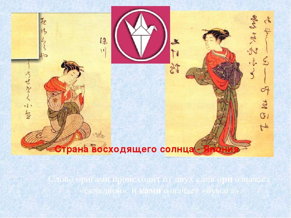 Страна восходящего солнца - Япония Слово оригами происходит от двух слов ори...