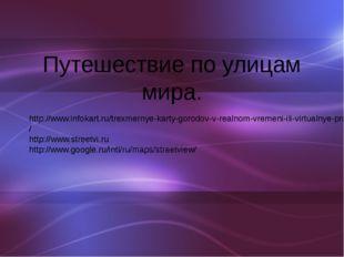Путешествие по улицам мира. http://www.infokart.ru/trexmernye-karty-gorodov-v