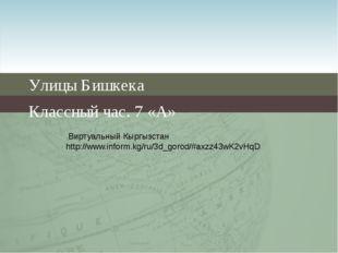 Улицы Бишкека Классный час. 7 «А» Виртуальный Кыргызстан http://www.inform.kg