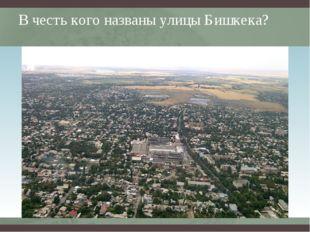 В честь кого названы улицы Бишкека? Вставьте карту своей страны.