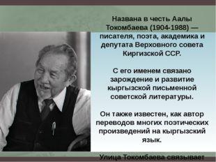 Названа в честь Аалы Токомбаева (1904-1988) — писателя, поэта, академика и де