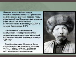 Названа в честь Абдыкадыра Орозбекова (1889-1938) — кыргызского политического
