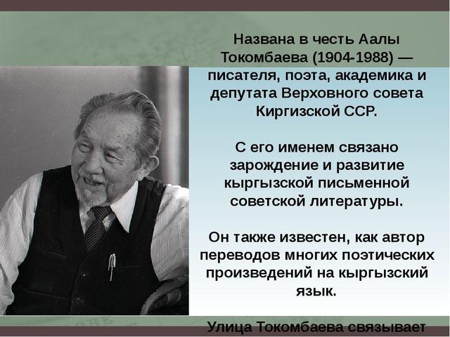 Названа в честь Аалы Токомбаева (1904-1988) — писателя, поэта, академика и де...