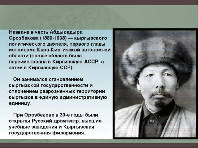 Названа в честь Абдыкадыра Орозбекова (1889-1938) — кыргызского политического...