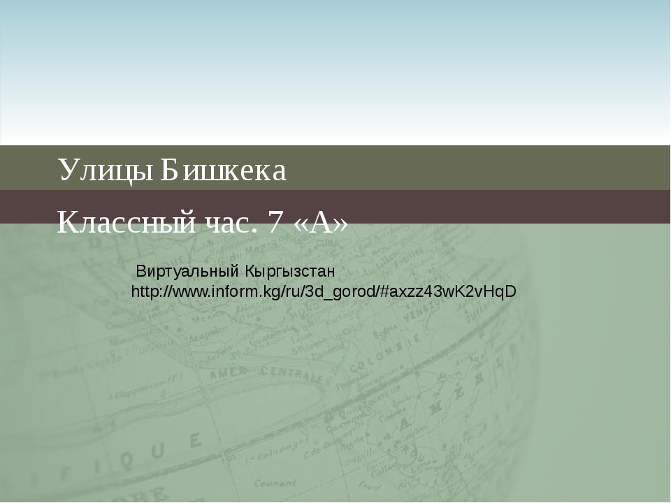 Улицы Бишкека Классный час. 7 «А» Виртуальный Кыргызстан http://www.inform.kg...