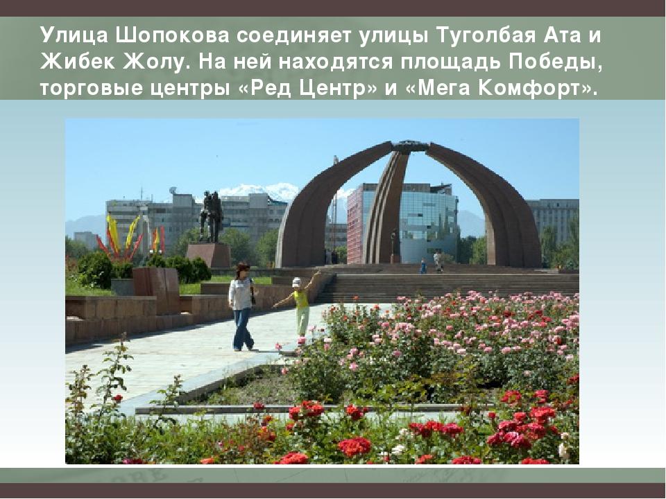 Улица Шопокова соединяет улицы Туголбая Ата и Жибек Жолу. На ней находятся пл...