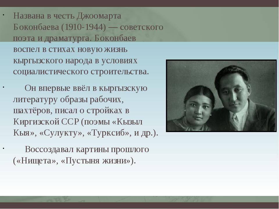 Названа в честь Джоомарта Боконбаева (1910-1944) — советского поэта и драмату...