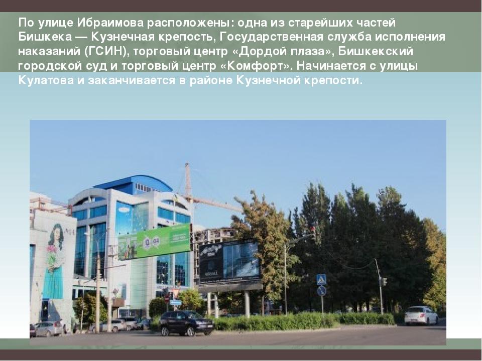 По улице Ибраимова расположены: одна из старейших частей Бишкека — Кузнечная...