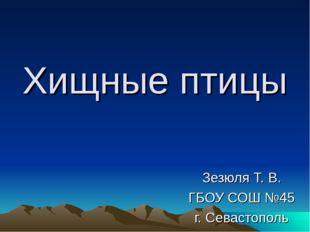 Хищные птицы Зезюля Т. В. ГБОУ СОШ №45 г. Севастополь