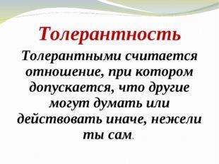 Толерантность Толерантными считается отношение, при котором допускается, что