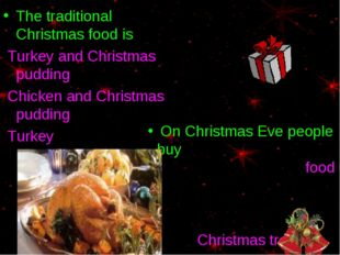 The traditional Christmas food is Turkey and Christmas pudding Chicken and Ch