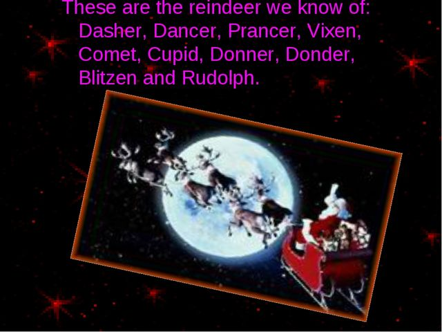 These are the reindeer we know of: Dasher, Dancer, Prancer, Vixen, Comet, Cup...