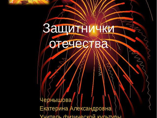 Защитнички отечества Чернышова Екатерина Александровна Учитель физической кул...