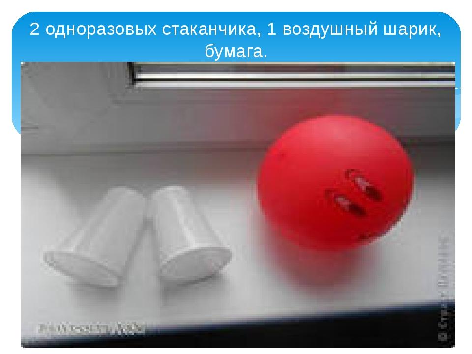 2 одноразовых стаканчика, 1 воздушный шарик, бумага.