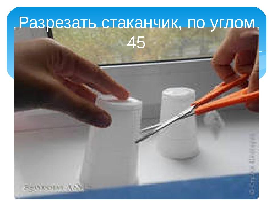 Разрезать стаканчик, по углом 45