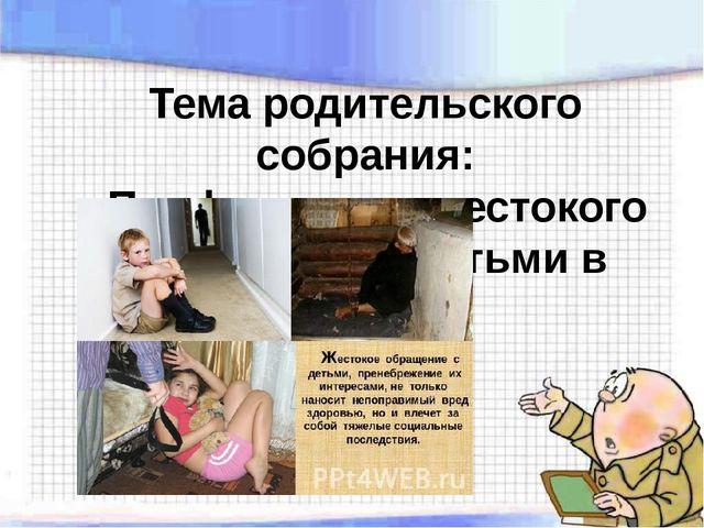 Тема родительского собрания: «Профилактика жестокого обращения с детьми в сем...