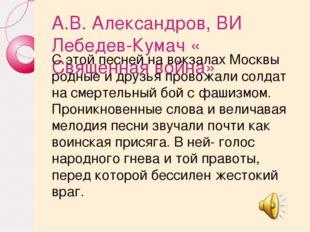А.В. Александров, ВИ Лебедев-Кумач « Священная война» С этой песней на вокзал