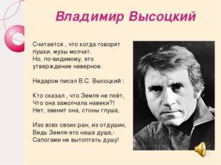 Владимир Высоцкий Считается , что когда говорят пушки, музы молчат. Но, по-ви