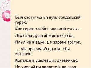 Был отступленья путь солдатский горек, Как горек хлеба поданный кусок… Людск