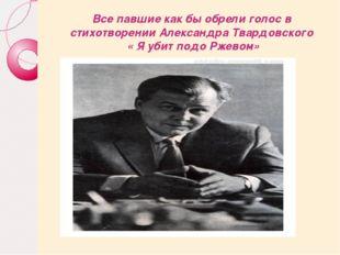 Все павшие как бы обрели голос в стихотворении Александра Твардовского « Я уб