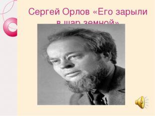 Сергей Орлов «Его зарыли в шар земной»