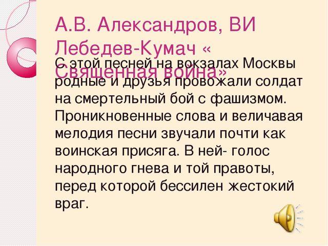 А.В. Александров, ВИ Лебедев-Кумач « Священная война» С этой песней на вокзал...