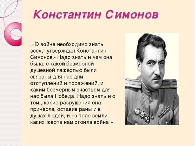 Константин Симонов « О войне необходимо знать всё»,- утверждал Константин Сим...