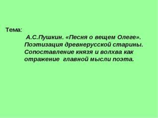 Тема: А.С.Пушкин. «Песня о вещем Олеге». Поэтизация древнерусской старины. Со