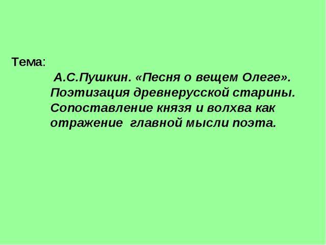 Тема: А.С.Пушкин. «Песня о вещем Олеге». Поэтизация древнерусской старины. Со...