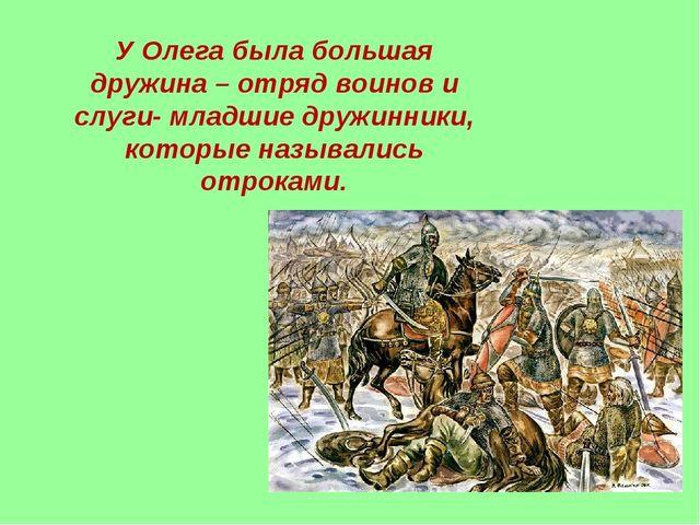 У Олега была большая дружина – отряд воинов и слуги- младшие дружинники, кото...