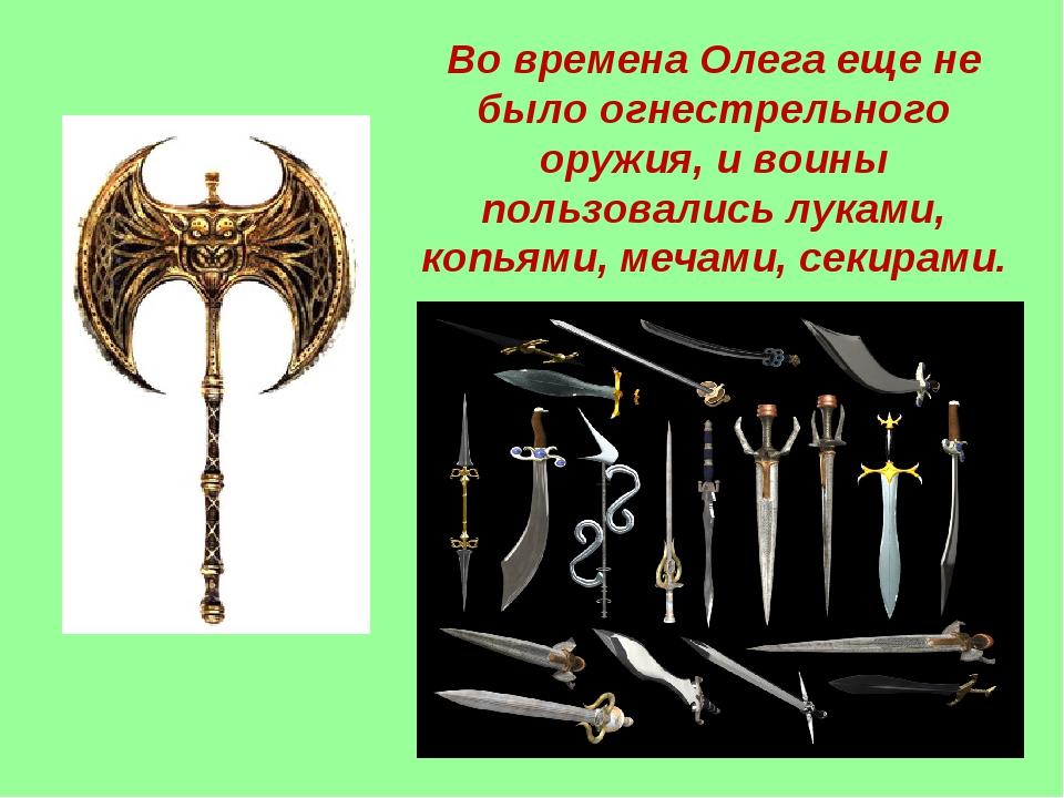 Во времена Олега еще не было огнестрельного оружия, и воины пользовались лука...