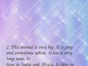 2. This animal is very big. It is grey and sometimes white. It has a very lon
