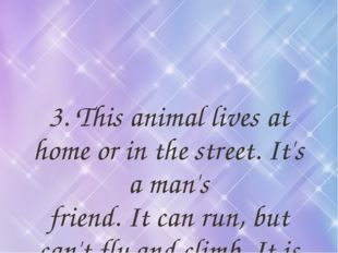 3. This animal lives at home or in the street. It's a man's friend. It can ru