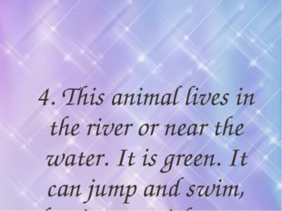 4. This animal lives in the river or near the water. It is green. It can jump