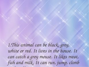 1.This animal can be black, grey, white or red. It lives in the house. It can