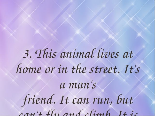 3. This animal lives at home or in the street. It's a man's friend. It can ru...