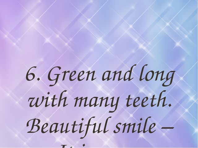 6. Green and long with many teeth. Beautiful smile – It is a …