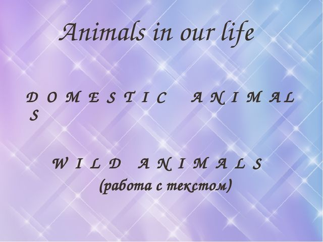Animals in our life D O M E S T I C A N I M A L S W I L D A N I M A L S (раб...