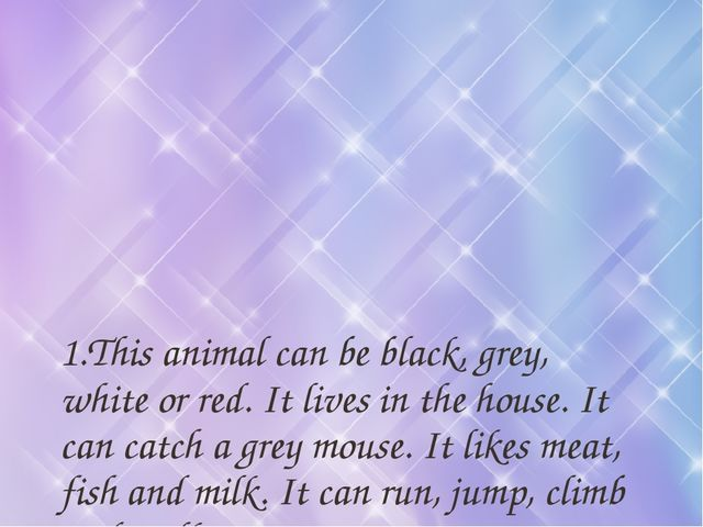 1.This animal can be black, grey, white or red. It lives in the house. It can...