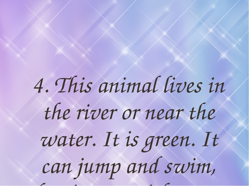 4. This animal lives in the river or near the water. It is green. It can jump...