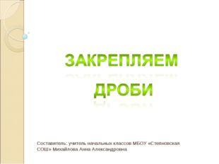 Составитель: учитель начальных классов МБОУ «Степновская СОШ» Михайлова Анна