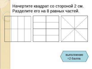 Начертите квадрат со стороной 2 см. Разделите его на 8 равных частей. выполне