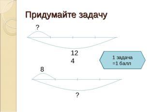 Придумайте задачу 1 задача =1 балл
